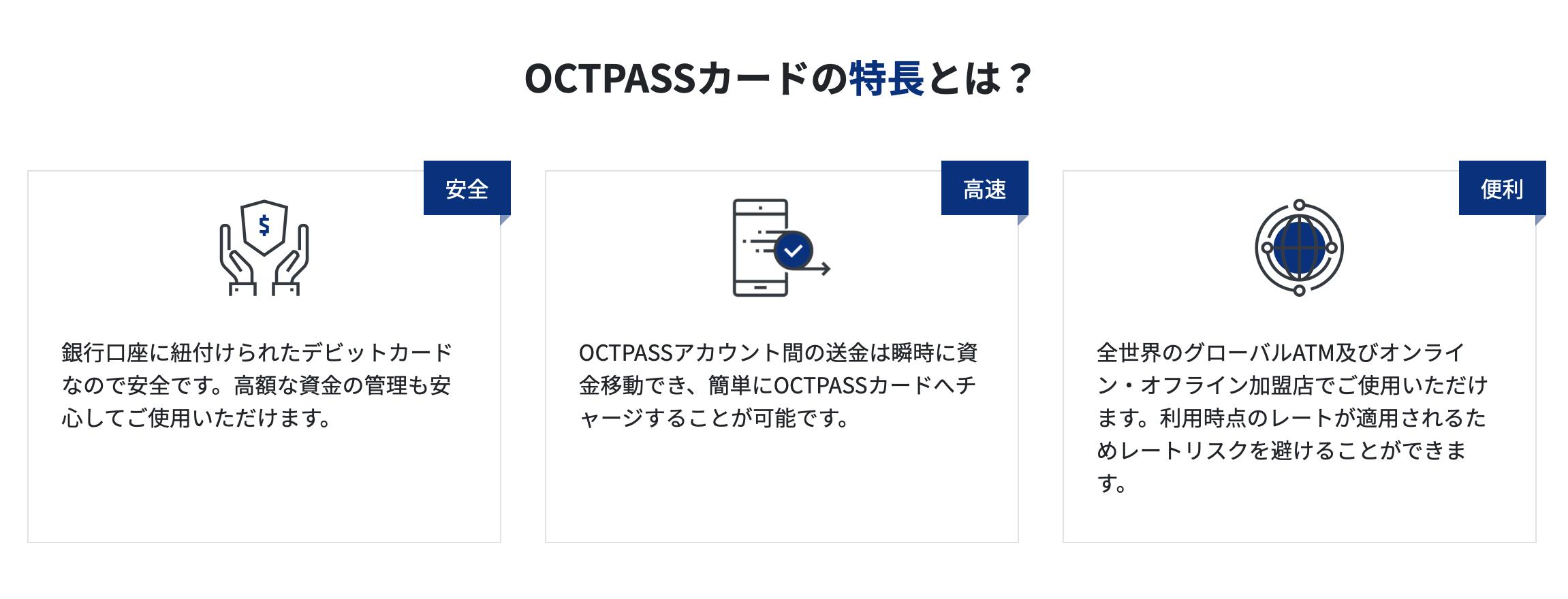 OCTPASSカードは、海外大手銀行口座に紐付けられたVISAデビットカードなので安全です。高額な仮想通貨(暗号資産)といった資金の管理も安心してご使用いただけます。 高速 OCTPASSアカウント間の仮想通貨(暗号資産)といった送金は瞬時に資金移動でき、簡単にOCTPASSカードへ仮想通貨(暗号資産)のチャージすることが可能です。 便利 全世界のグローバルATM及びオンライン・オフライン加盟店でご使用いただけます。利用時点のレートが適用されるためレートリスクを避けることができます。