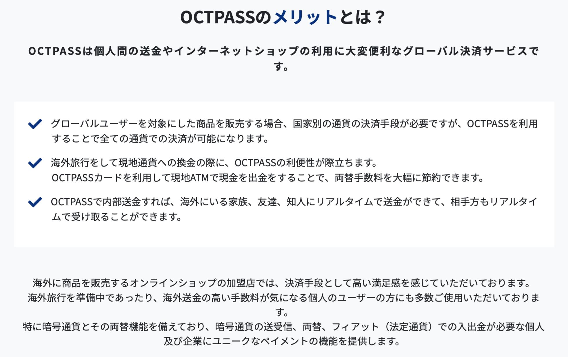OCTPASS(オクトパス)は個人間の送金やインターネットショップの利用に大変便利なグローバル決済サービスです。 グローバルユーザーを対象にした商品を販売する場合、国家別の通貨の決済手段が必要ですが、OCT PASS(オクトパス)を利用することで全ての通貨での決済が可能になります。 海外旅行をして現地通貨への換金の際に、OCT PASS(オクトパス)の利便性が際立ちます。OCTPASS(オクトパス)カードを利用して現地ATMで現金を出金をすることで、両替手数料を大幅に節約できます。 OCTPASS(オクトパス)で内部送金すれば、海外にいる家族、友達、知人にリアルタイムで送金ができて、相手方もリアルタイムで受け取ることができます。 海外に商品を販売するオンラインショップの加盟店では、決済手段として高い満足感を感じていただいております。海外旅行を準備中であったり、海外送金の高い手数料が気になる個人のユーザーの方にも多数ご使用いただいております。特に仮想通貨(暗号資産)とその両替機能を備えており、仮想通貨(暗号資産)の送受信、両替、フィアット(法定通貨)での入出金が必要な個人及び企業にユニークなペイメントの機能を提供します。